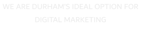WE ARE DURHAM'S IDEAL OPTION FOR DIGITAL MARKETING