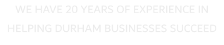 WE HAVE 20 YEARS OF EXPERIENCE IN HELPING DURHAM BUSINESSES SUCCEED