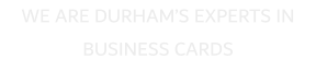 WE ARE DURHAM'S EXPERTS IN BUSINESS CARDS